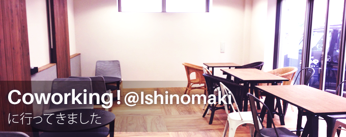 Coworking at Ishinomaki(イシノマキ)